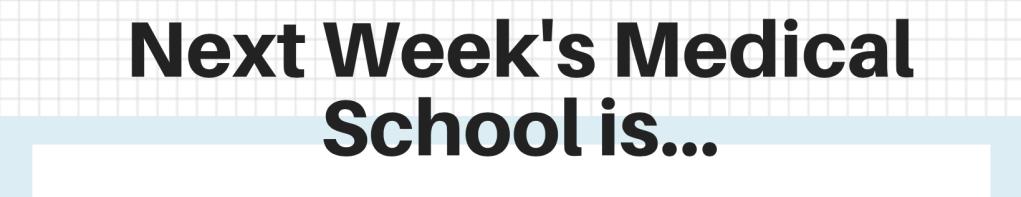 Next Week's Medical School is...